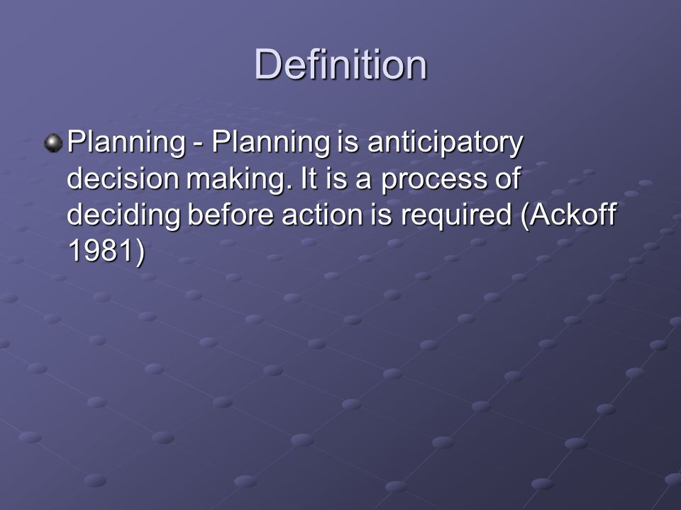 Definition Planning - Planning is anticipatory decision making.