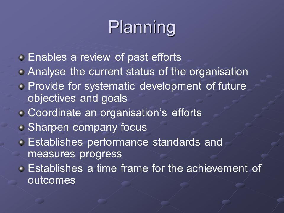 Planning Enables a review of past efforts Analyse the current status of the organisation Provide for systematic development of future objectives and goals Coordinate an organisation's efforts Sharpen company focus Establishes performance standards and measures progress Establishes a time frame for the achievement of outcomes