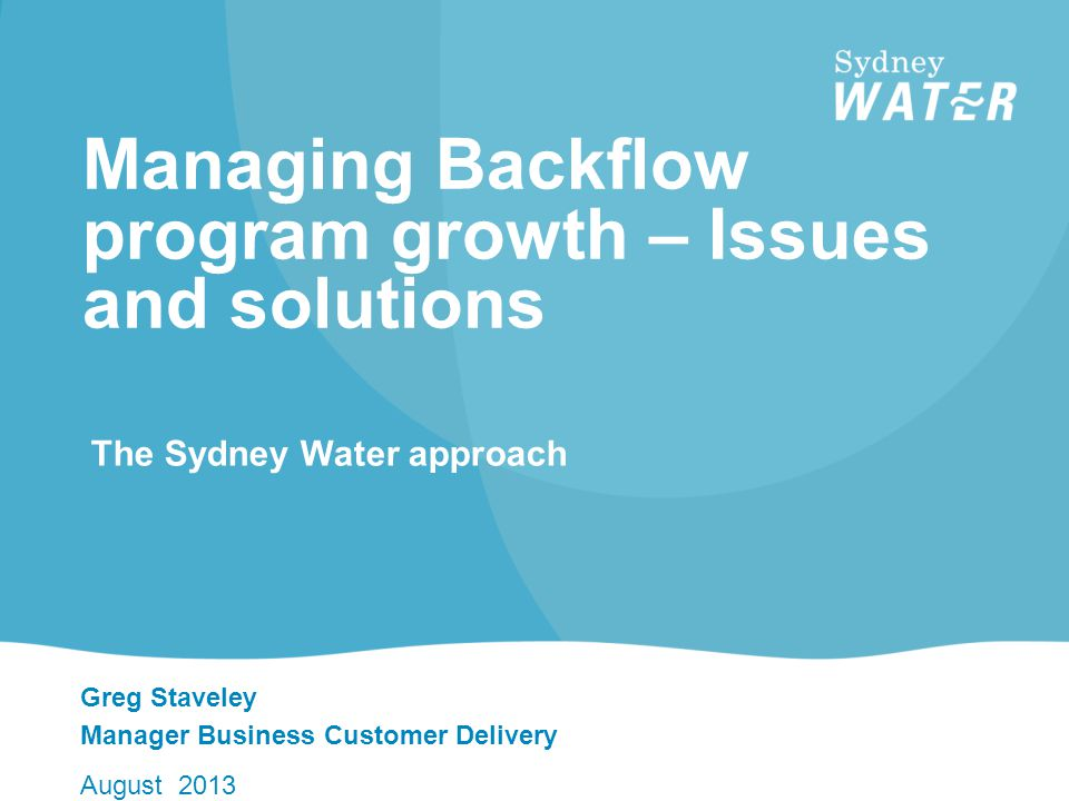 Greg Staveley Manager Business Customer Delivery August 2013 Managing Backflow program growth – Issues and solutions The Sydney Water approach
