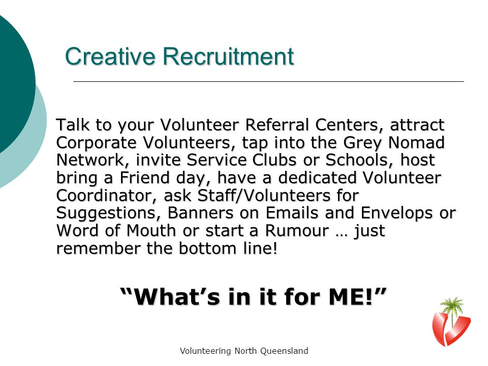 Volunteering North Queensland Creative Recruitment Talk to your Volunteer Referral Centers, attract Corporate Volunteers, tap into the Grey Nomad Network, invite Service Clubs or Schools, host bring a Friend day, have a dedicated Volunteer Coordinator, ask Staff/Volunteers for Suggestions, Banners on Emails and Envelops or Word of Mouth or start a Rumour … just remember the bottom line.