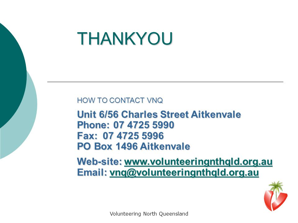 Volunteering North Queensland THANKYOU HOW TO CONTACT VNQ Unit 6/56 Charles Street Aitkenvale Phone: 07 4725 5990 Fax: 07 4725 5996 PO Box 1496 Aitkenvale Web-site: www.volunteeringnthqld.org.au www.volunteeringnthqld.org.au Email: vnq@volunteeringnthqld.org.au vnq@volunteeringnthqld.org.au