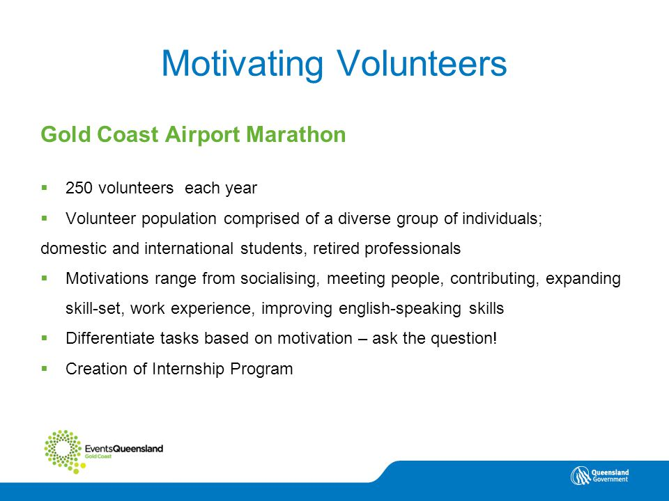 Volunteering North Queensland Motivating Volunteers Gold Coast Airport Marathon  250 volunteers each year  Volunteer population comprised of a diverse group of individuals; domestic and international students, retired professionals  Motivations range from socialising, meeting people, contributing, expanding skill-set, work experience, improving english-speaking skills  Differentiate tasks based on motivation – ask the question.