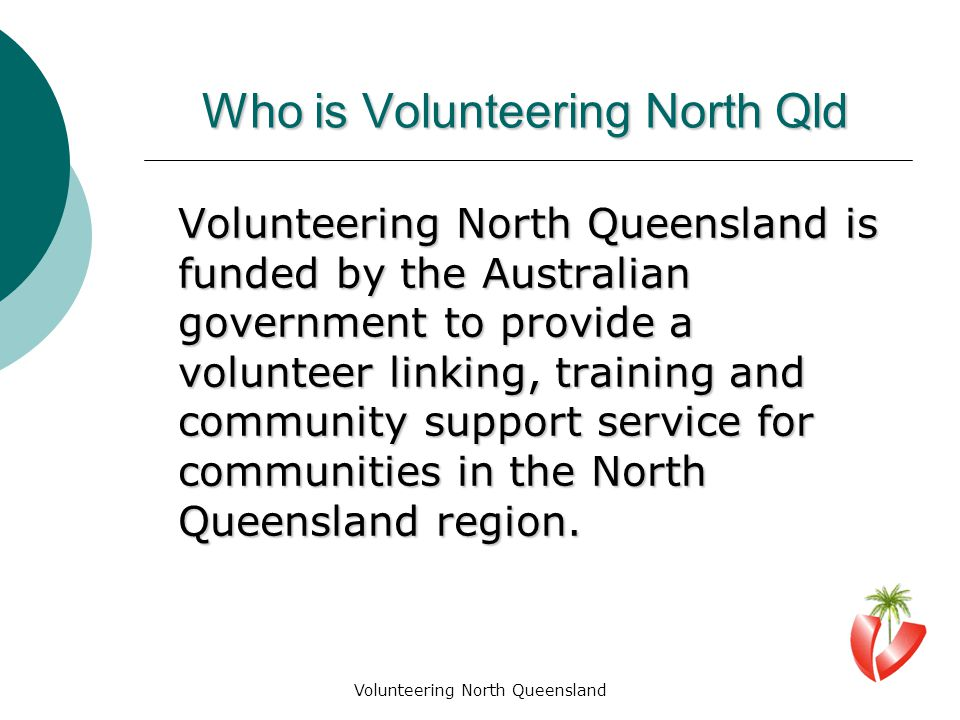 Volunteering North Queensland Who is Volunteering North Qld Volunteering North Queensland is funded by the Australian government to provide a volunteer linking, training and community support service for communities in the North Queensland region.