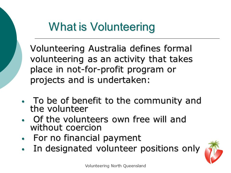 Volunteering North Queensland What is Volunteering Volunteering Australia defines formal volunteering as an activity that takes place in not-for-profit program or projects and is undertaken: To be of benefit to the community and the volunteer To be of benefit to the community and the volunteer Of the volunteers own free will and without coercion Of the volunteers own free will and without coercion For no financial payment For no financial payment In designated volunteer positions only In designated volunteer positions only