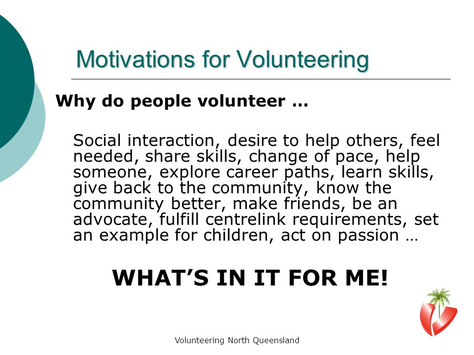 Volunteering North Queensland Motivations for Volunteering Why do people volunteer … Social interaction, desire to help others, feel needed, share skills, change of pace, help someone, explore career paths, learn skills, give back to the community, know the community better, make friends, be an advocate, fulfill centrelink requirements, set an example for children, act on passion … WHAT'S IN IT FOR ME!