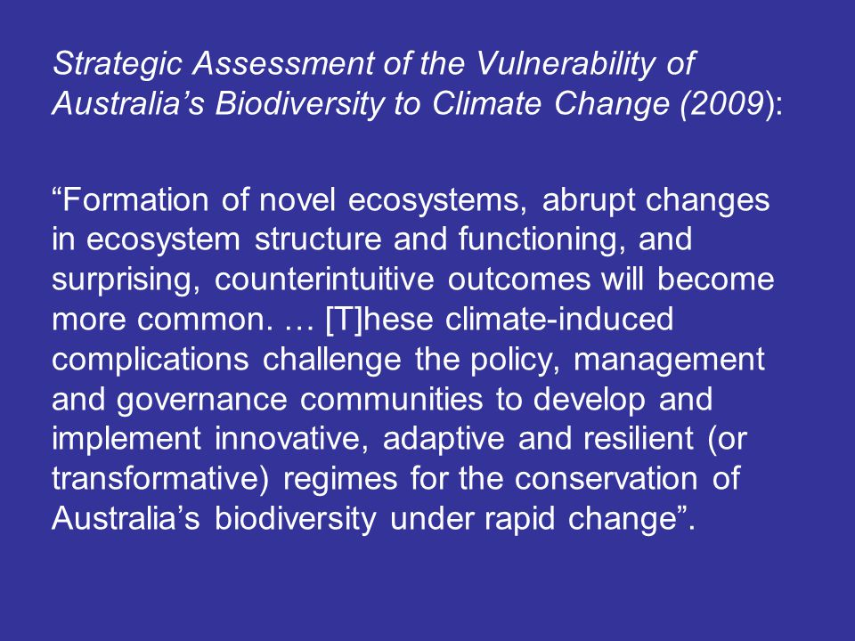 Strategic Assessment of the Vulnerability of Australia's Biodiversity to Climate Change (2009): Formation of novel ecosystems, abrupt changes in ecosystem structure and functioning, and surprising, counterintuitive outcomes will become more common.