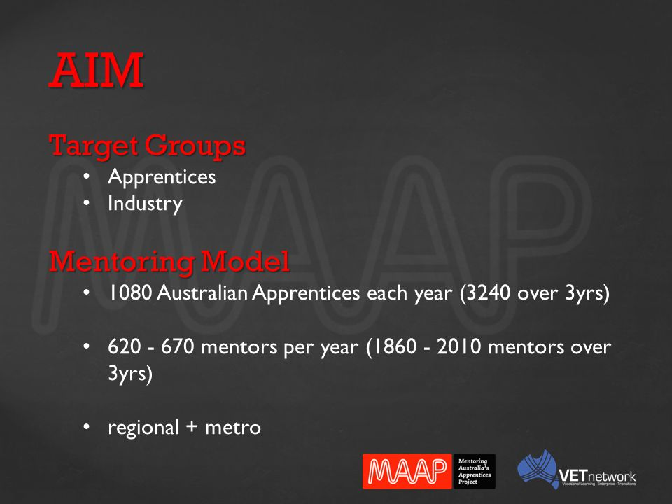 AIM Target Groups Apprentices Industry Mentoring Model 1080 Australian Apprentices each year (3240 over 3yrs) 620 - 670 mentors per year (1860 - 2010 mentors over 3yrs) regional + metro