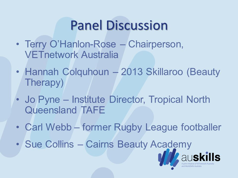 Panel Discussion Terry O'Hanlon-Rose – Chairperson, VETnetwork Australia Hannah Colquhoun – 2013 Skillaroo (Beauty Therapy) Jo Pyne – Institute Director, Tropical North Queensland TAFE Carl Webb – former Rugby League footballer Sue Collins – Cairns Beauty Academy