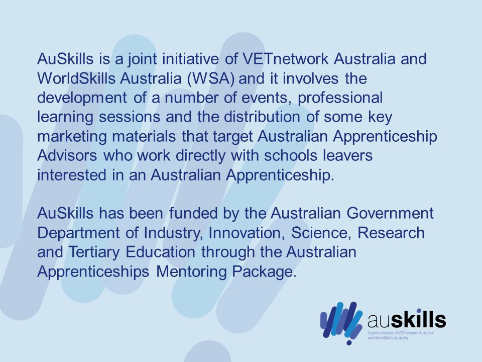 AuSkills is a joint initiative of VETnetwork Australia and WorldSkills Australia (WSA) and it involves the development of a number of events, professional learning sessions and the distribution of some key marketing materials that target Australian Apprenticeship Advisors who work directly with schools leavers interested in an Australian Apprenticeship.