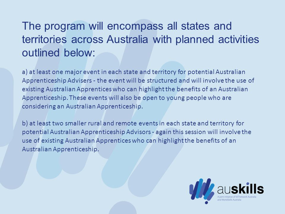 The program will encompass all states and territories across Australia with planned activities outlined below: a) at least one major event in each state and territory for potential Australian Apprenticeship Advisers - the event will be structured and will involve the use of existing Australian Apprentices who can highlight the benefits of an Australian Apprenticeship.