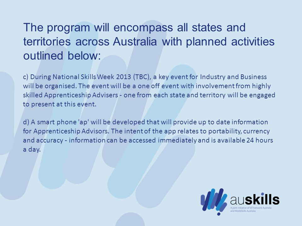 The program will encompass all states and territories across Australia with planned activities outlined below: c) During National Skills Week 2013 (TBC), a key event for Industry and Business will be organised.