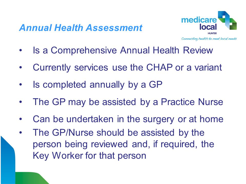 Annual Health Assessment Is a Comprehensive Annual Health Review Currently services use the CHAP or a variant Is completed annually by a GP The GP may be assisted by a Practice Nurse Can be undertaken in the surgery or at home The GP/Nurse should be assisted by the person being reviewed and, if required, the Key Worker for that person