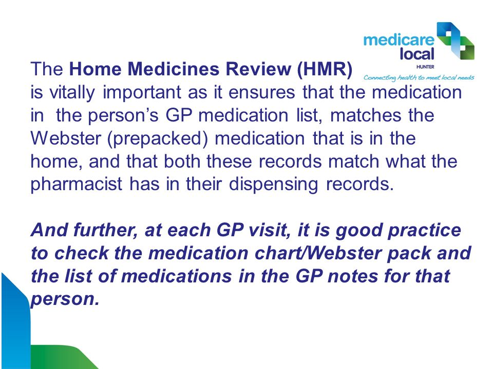 The Home Medicines Review (HMR) is vitally important as it ensures that the medication in the person's GP medication list, matches the Webster (prepacked) medication that is in the home, and that both these records match what the pharmacist has in their dispensing records.
