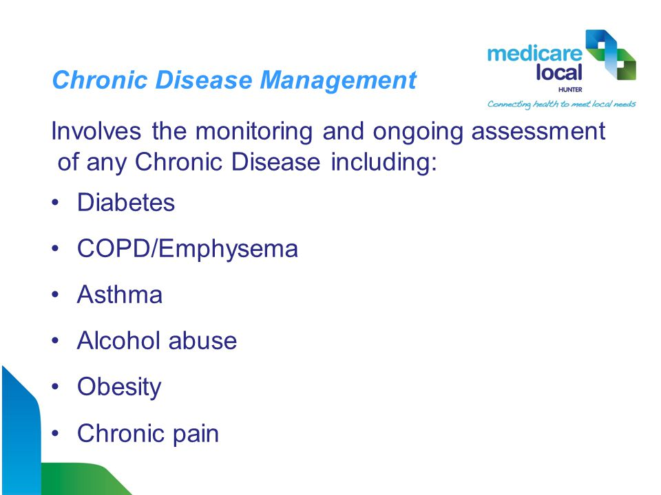 Chronic Disease Management Involves the monitoring and ongoing assessment of any Chronic Disease including: Diabetes COPD/Emphysema Asthma Alcohol abuse Obesity Chronic pain