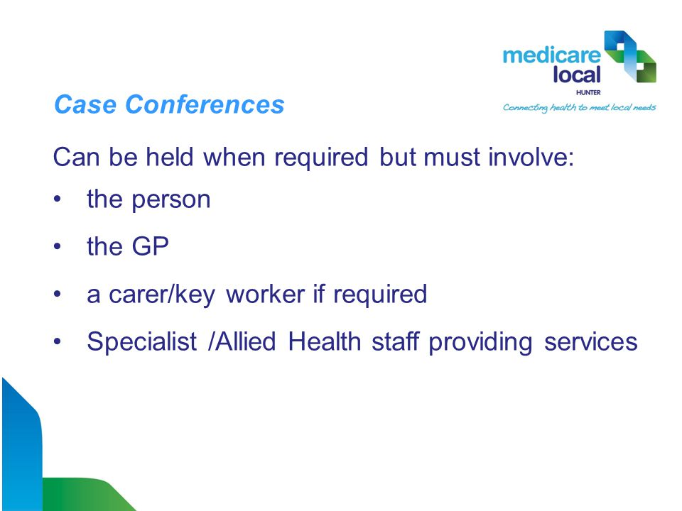 Case Conferences Can be held when required but must involve: the person the GP a carer/key worker if required Specialist /Allied Health staff providing services