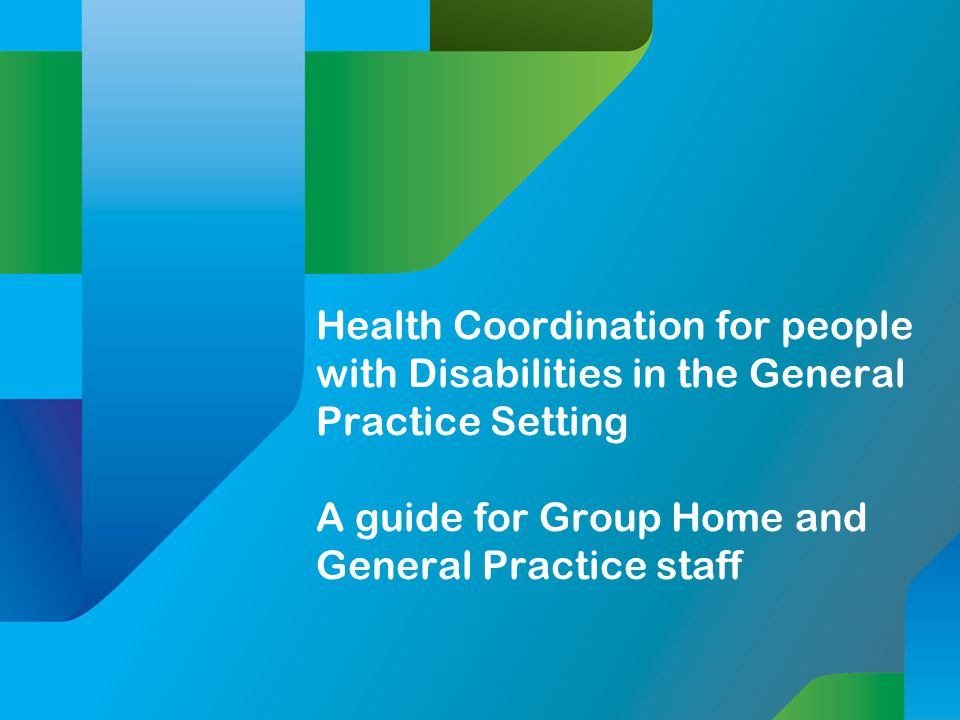 Health Coordination for people with Disabilities in the General Practice Setting A guide for Group Home and General Practice staff