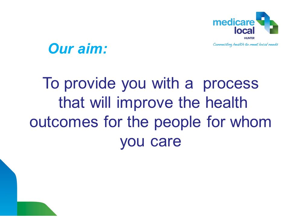 To provide you with a process that will improve the health outcomes for the people for whom you care Our aim:
