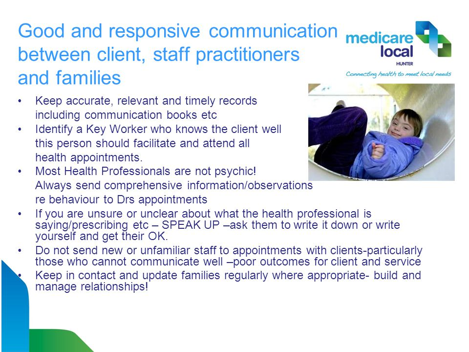 Good and responsive communication between client, staff practitioners and families Keep accurate, relevant and timely records including communication books etc Identify a Key Worker who knows the client well this person should facilitate and attend all health appointments.