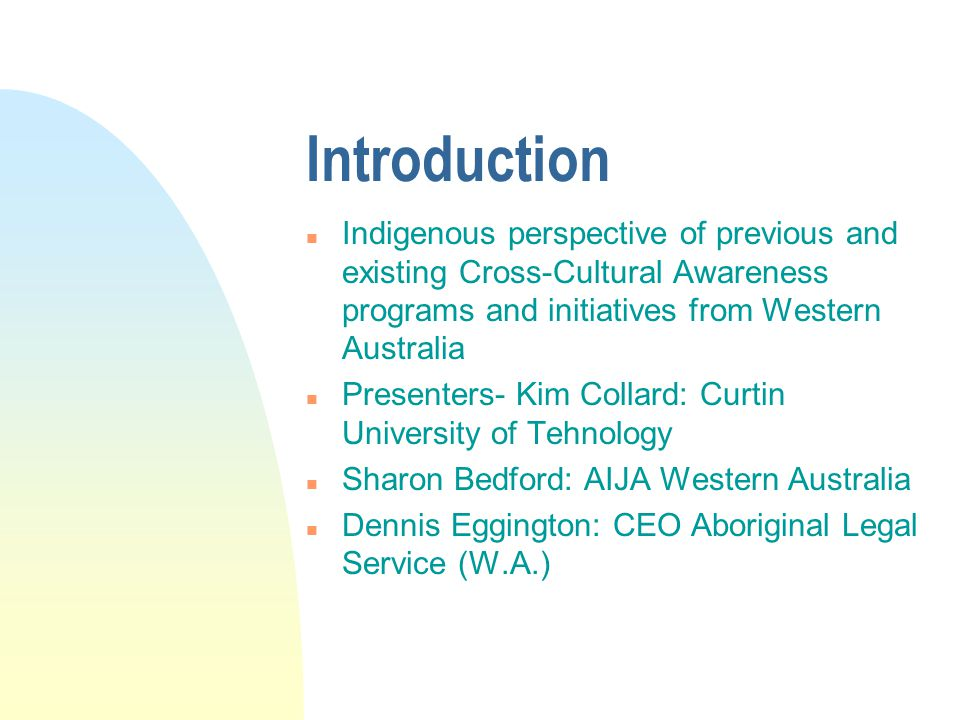 Introduction n Indigenous perspective of previous and existing Cross-Cultural Awareness programs and initiatives from Western Australia n Presenters- Kim Collard: Curtin University of Tehnology n Sharon Bedford: AIJA Western Australia n Dennis Eggington: CEO Aboriginal Legal Service (W.A.)