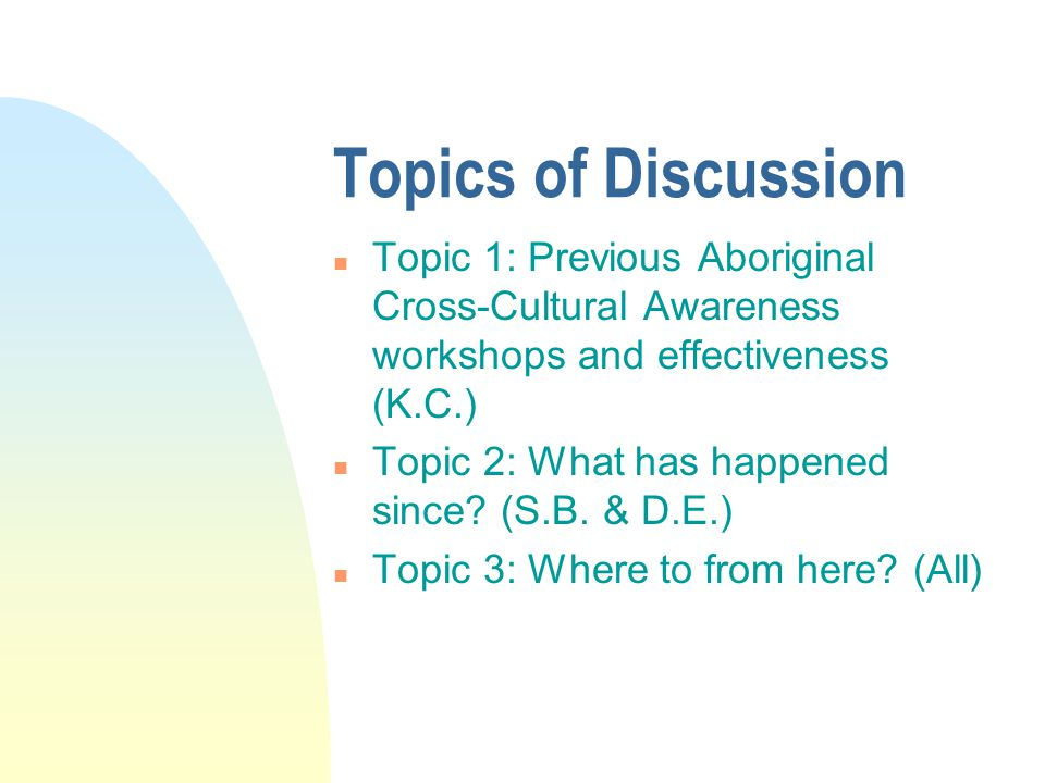 Topics of Discussion n Topic 1: Previous Aboriginal Cross-Cultural Awareness workshops and effectiveness (K.C.) n Topic 2: What has happened since.