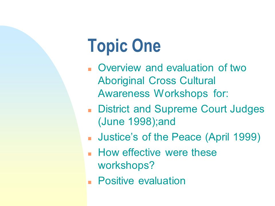 Topic One n Overview and evaluation of two Aboriginal Cross Cultural Awareness Workshops for: n District and Supreme Court Judges (June 1998);and n Justice's of the Peace (April 1999) n How effective were these workshops.