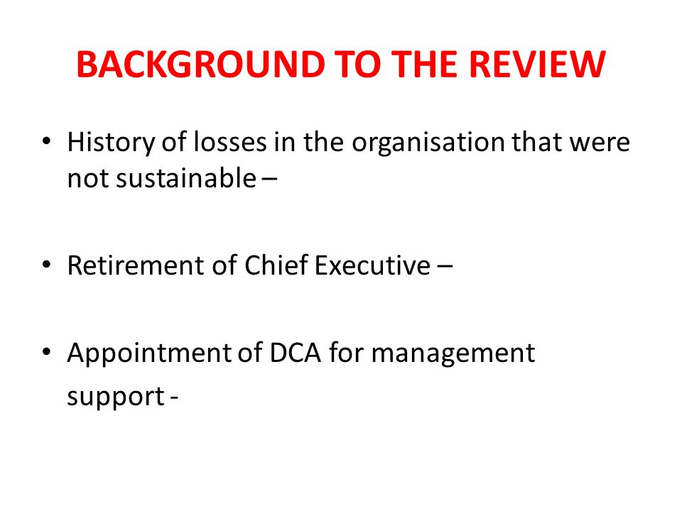BACKGROUND TO THE REVIEW History of losses in the organisation that were not sustainable – Retirement of Chief Executive – Appointment of DCA for management support -