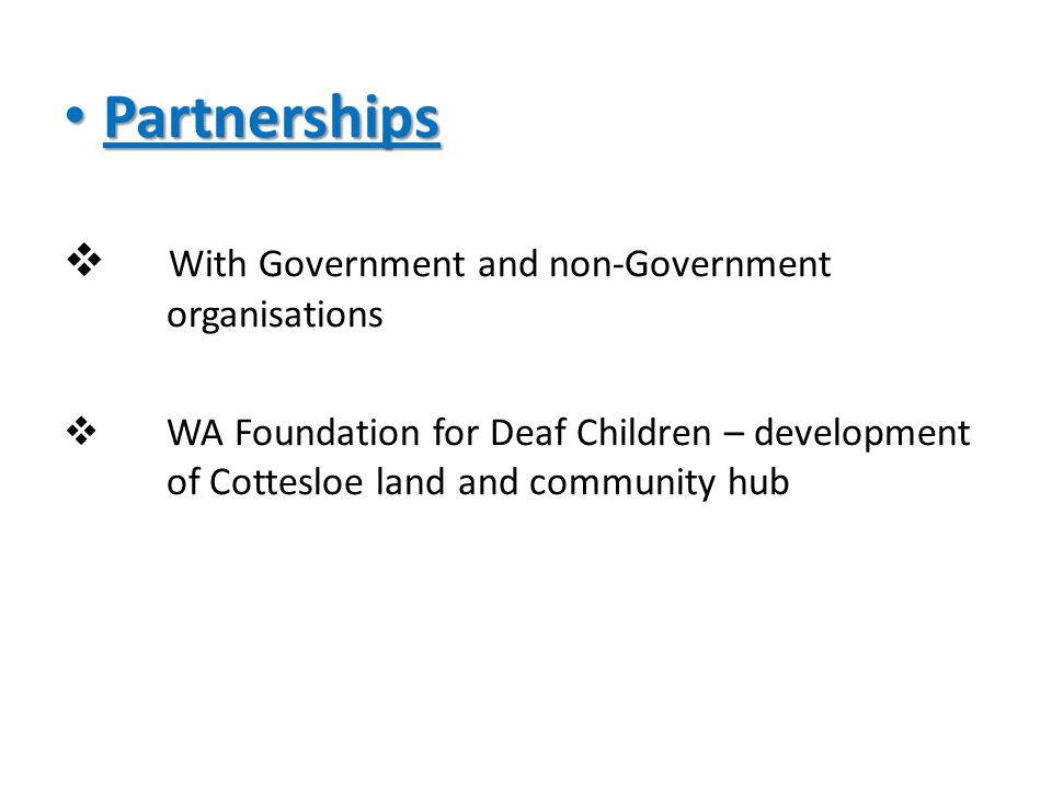 Partnerships Partnerships  With Government and non-Government organisations  WA Foundation for Deaf Children – development of Cottesloe land and community hub