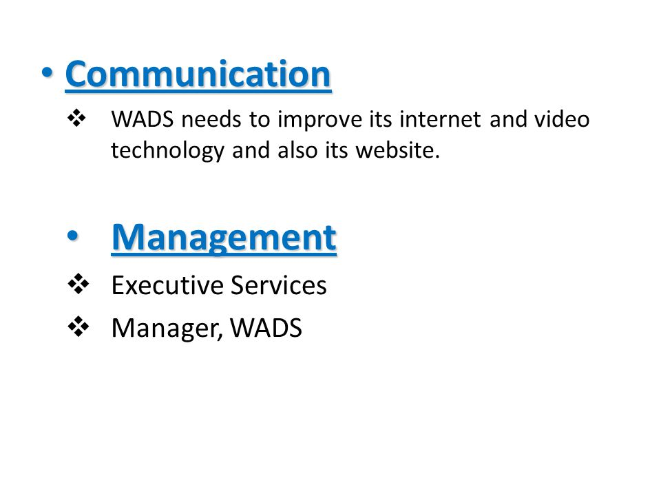 Communication Communication  WADS needs to improve its internet and video technology and also its website.