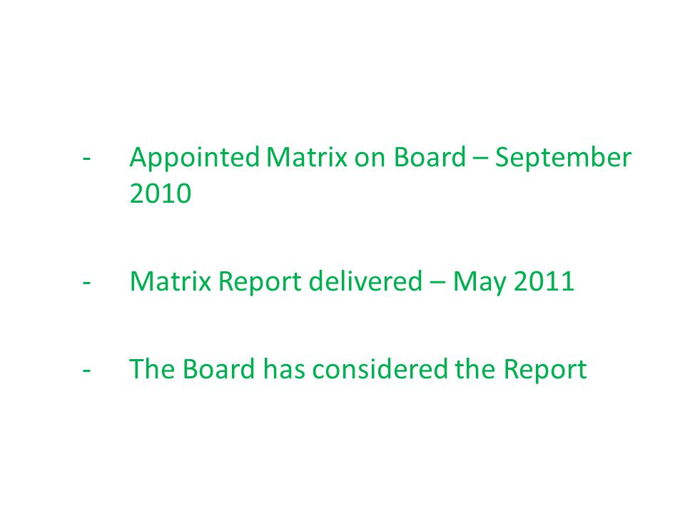 -Appointed Matrix on Board – September 2010 -Matrix Report delivered – May 2011 -The Board has considered the Report