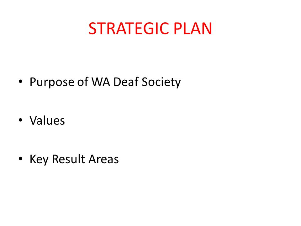 STRATEGIC PLAN Purpose of WA Deaf Society Values Key Result Areas