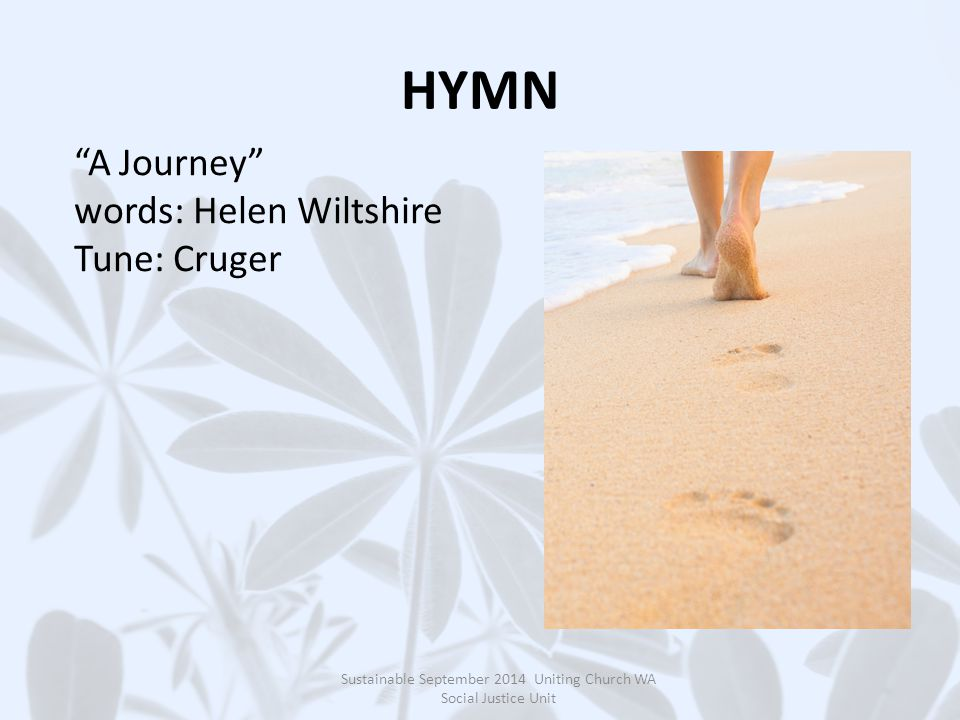HYMN Sustainable September 2014 Uniting Church WA Social Justice Unit A Journey words: Helen Wiltshire Tune: Cruger