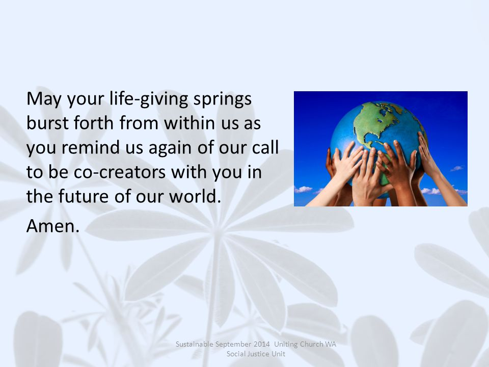 May your life-giving springs burst forth from within us as you remind us again of our call to be co-creators with you in the future of our world.