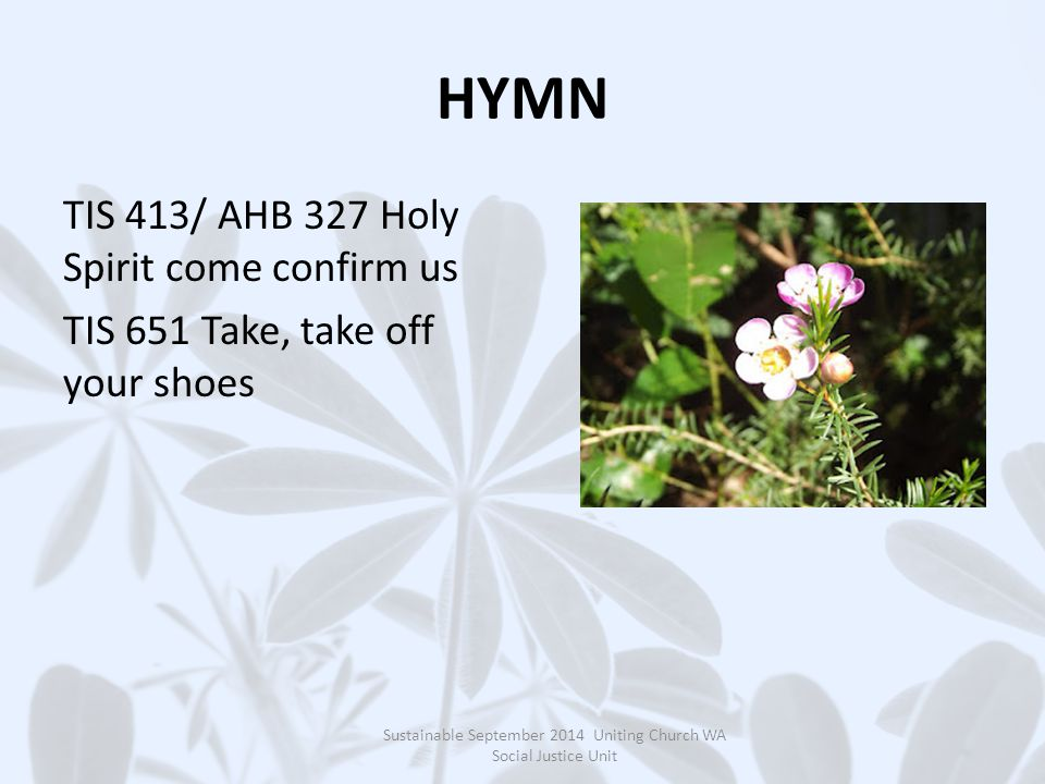HYMN TIS 413/ AHB 327 Holy Spirit come confirm us TIS 651 Take, take off your shoes Sustainable September 2014 Uniting Church WA Social Justice Unit