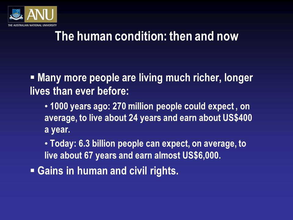 The human condition: then and now  Many more people are living much richer, longer lives than ever before: 1000 years ago: 270 million people could expect, on average, to live about 24 years and earn about US$400 a year.