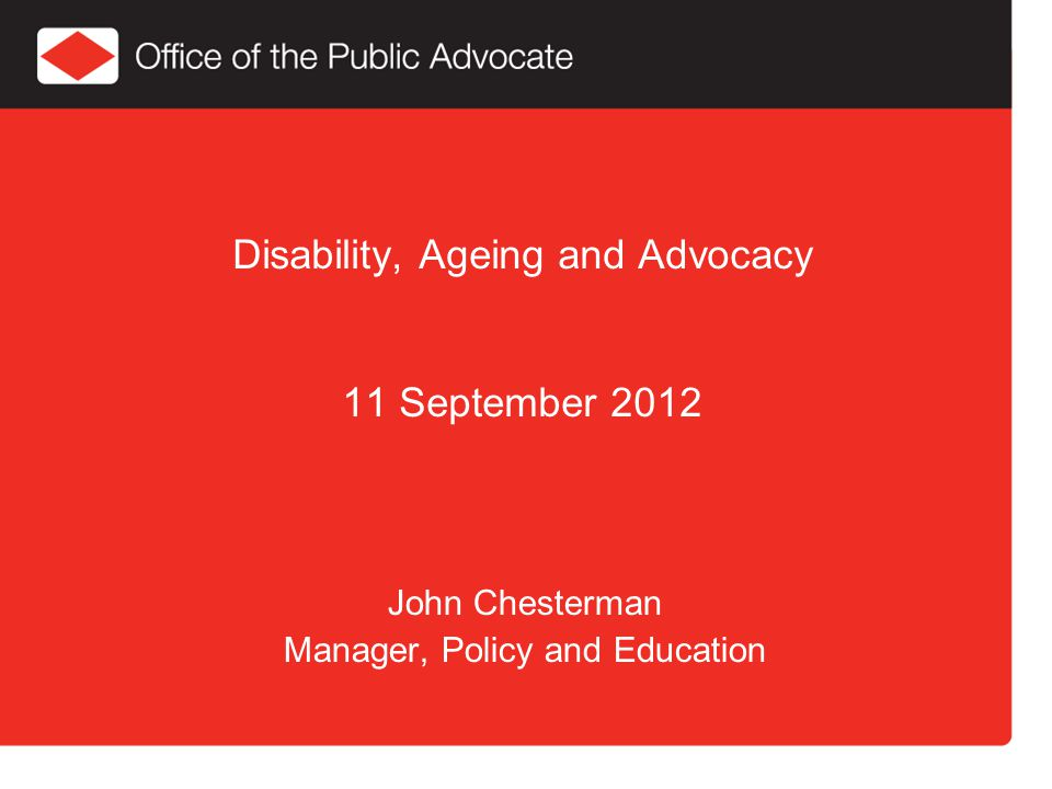 Disability, Ageing and Advocacy 11 September 2012 John Chesterman Manager, Policy and Education