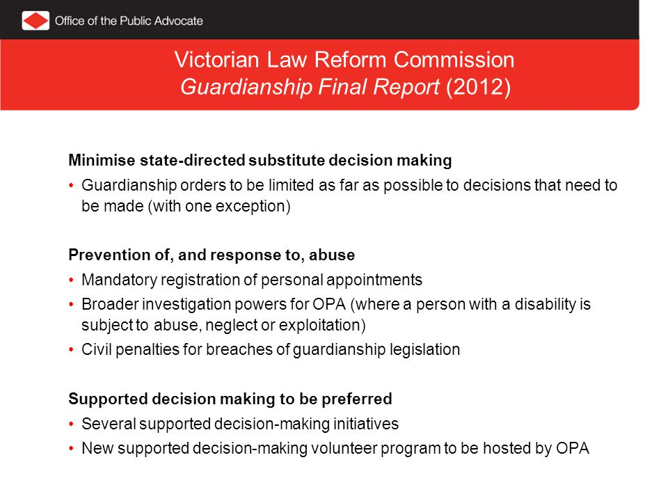 Victorian Law Reform Commission Guardianship Final Report (2012) Minimise state-directed substitute decision making Guardianship orders to be limited as far as possible to decisions that need to be made (with one exception) Prevention of, and response to, abuse Mandatory registration of personal appointments Broader investigation powers for OPA (where a person with a disability is subject to abuse, neglect or exploitation) Civil penalties for breaches of guardianship legislation Supported decision making to be preferred Several supported decision-making initiatives New supported decision-making volunteer program to be hosted by OPA