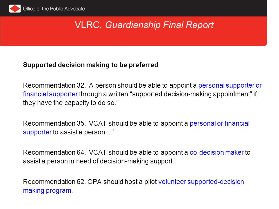 VLRC, Guardianship Final Report Supported decision making to be preferred Recommendation 32.