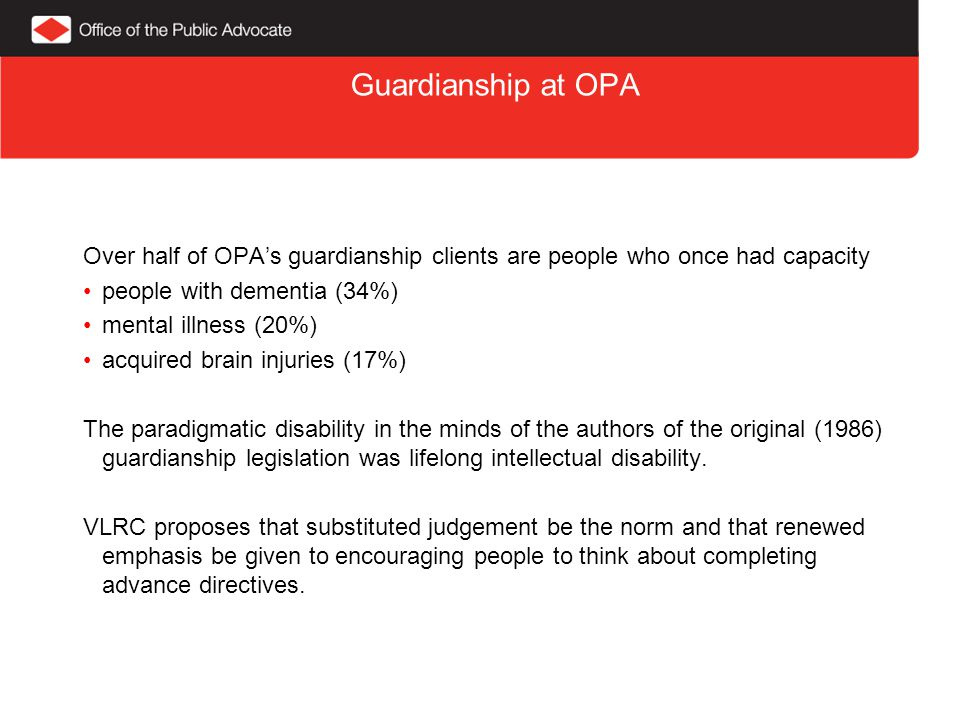 Guardianship at OPA Over half of OPA's guardianship clients are people who once had capacity people with dementia (34%) mental illness (20%) acquired brain injuries (17%) The paradigmatic disability in the minds of the authors of the original (1986) guardianship legislation was lifelong intellectual disability.