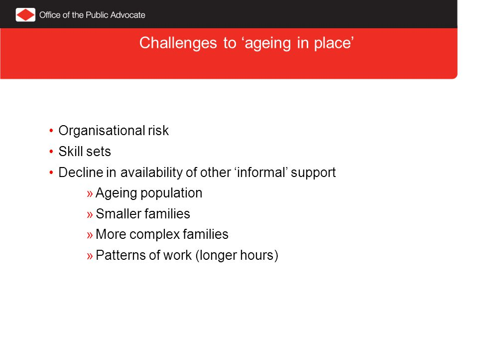 Challenges to 'ageing in place' Organisational risk Skill sets Decline in availability of other 'informal' support »Ageing population »Smaller families »More complex families »Patterns of work (longer hours)
