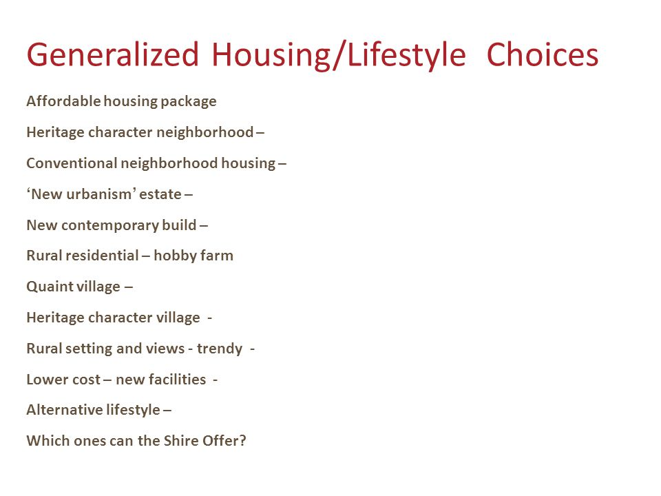 Generalized Housing/Lifestyle Choices Affordable housing package Heritage character neighborhood – Conventional neighborhood housing – 'New urbanism' estate – New contemporary build – Rural residential – hobby farm Quaint village – Heritage character village - Rural setting and views - trendy - Lower cost – new facilities - Alternative lifestyle – Which ones can the Shire Offer