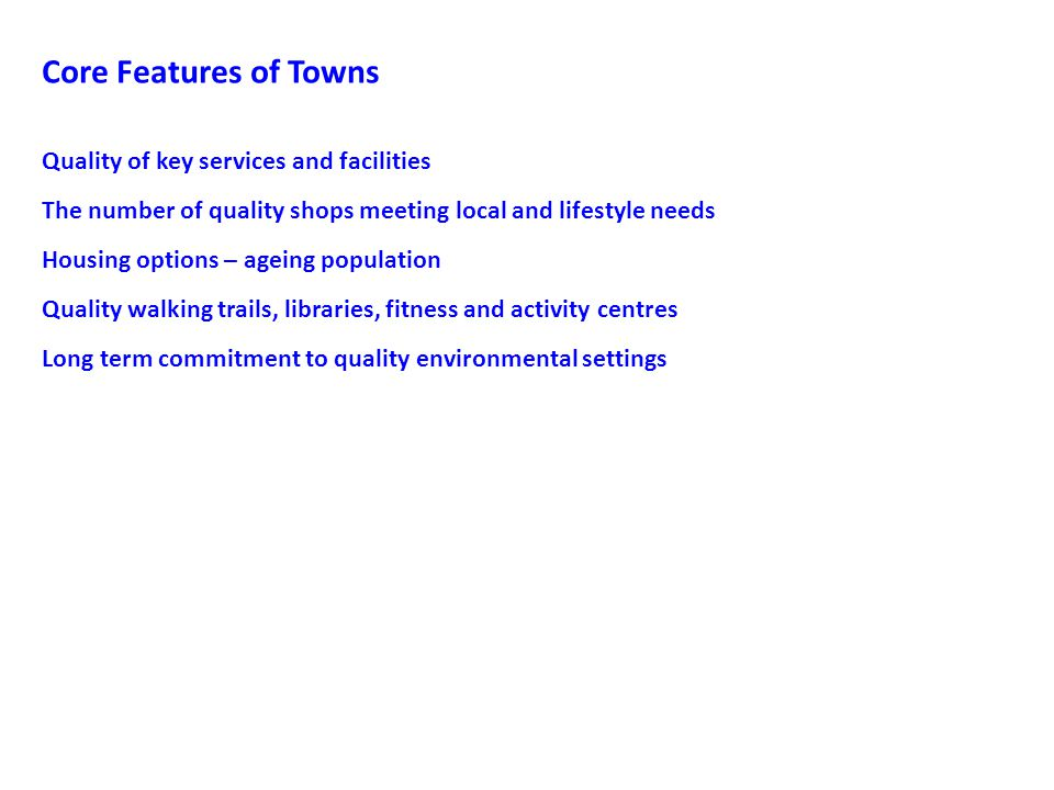Core Features of Towns Quality of key services and facilities The number of quality shops meeting local and lifestyle needs Housing options – ageing population Quality walking trails, libraries, fitness and activity centres Long term commitment to quality environmental settings