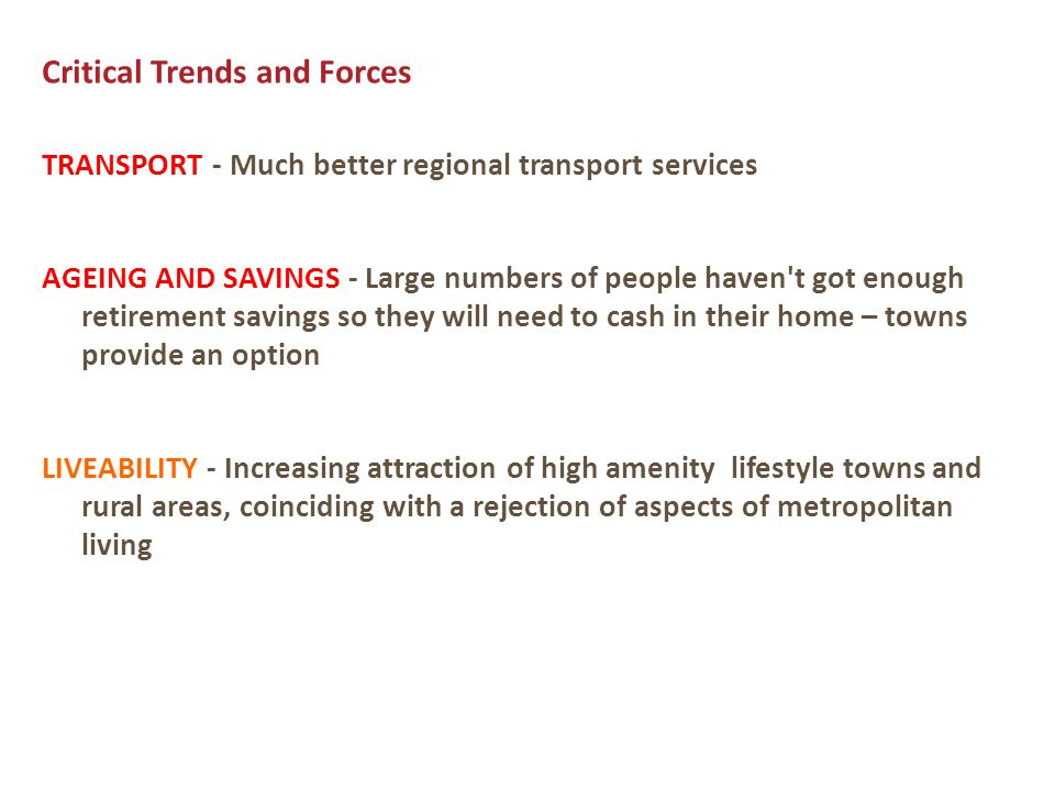 Critical Trends and Forces TRANSPORT - Much better regional transport services AGEING AND SAVINGS - Large numbers of people haven t got enough retirement savings so they will need to cash in their home – towns provide an option LIVEABILITY - Increasing attraction of high amenity lifestyle towns and rural areas, coinciding with a rejection of aspects of metropolitan living