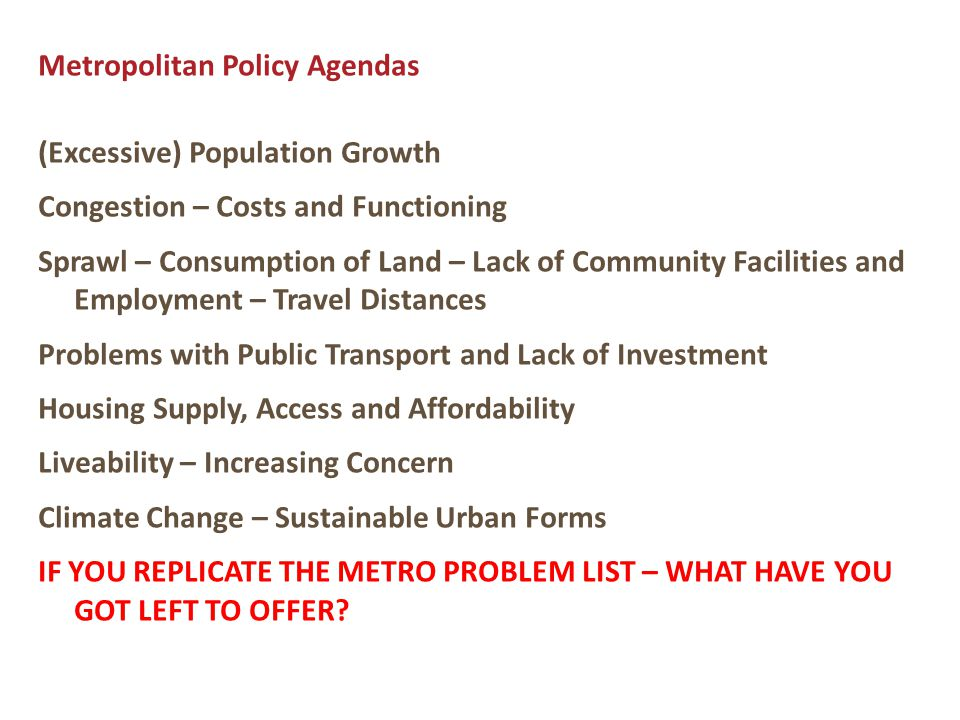 Metropolitan Policy Agendas (Excessive) Population Growth Congestion – Costs and Functioning Sprawl – Consumption of Land – Lack of Community Facilities and Employment – Travel Distances Problems with Public Transport and Lack of Investment Housing Supply, Access and Affordability Liveability – Increasing Concern Climate Change – Sustainable Urban Forms IF YOU REPLICATE THE METRO PROBLEM LIST – WHAT HAVE YOU GOT LEFT TO OFFER