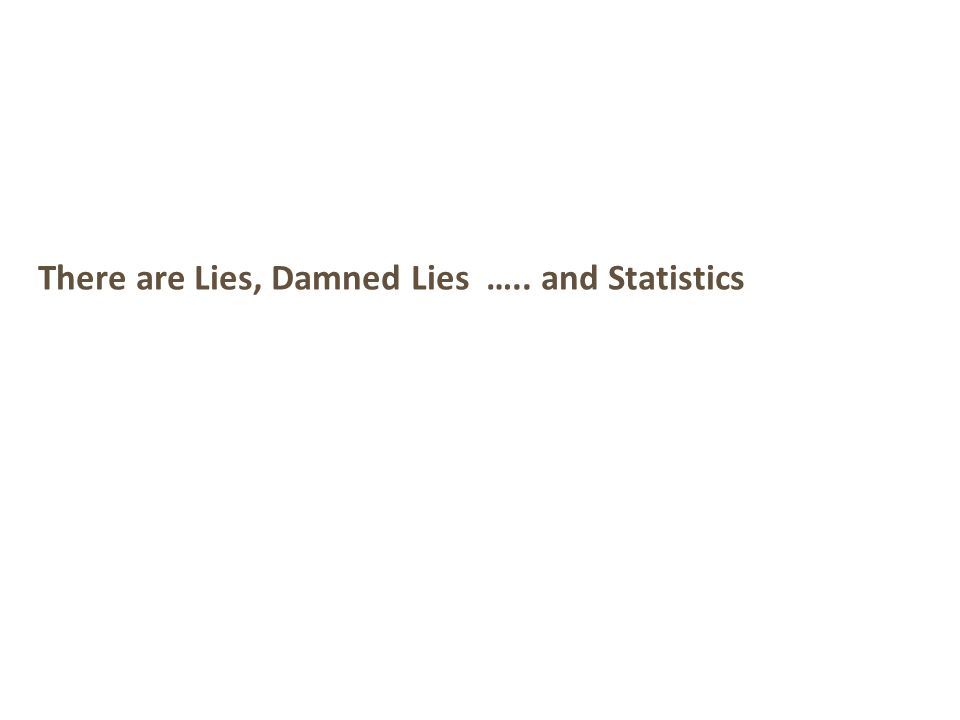 There are Lies, Damned Lies ….. and Statistics