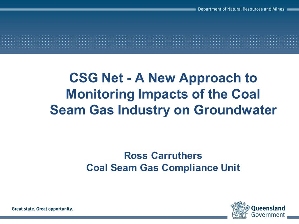 CSG Net - A New Approach to Monitoring Impacts of the Coal Seam Gas Industry on Groundwater Ross Carruthers Coal Seam Gas Compliance Unit