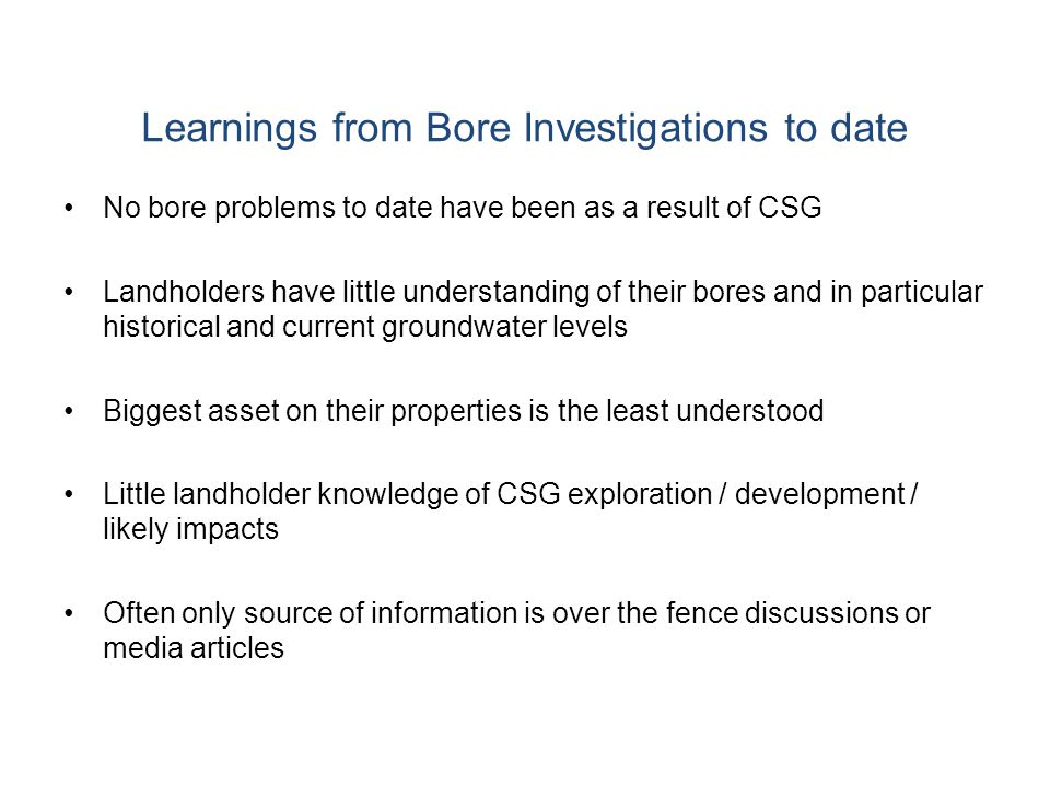 Learnings from Bore Investigations to date No bore problems to date have been as a result of CSG Landholders have little understanding of their bores and in particular historical and current groundwater levels Biggest asset on their properties is the least understood Little landholder knowledge of CSG exploration / development / likely impacts Often only source of information is over the fence discussions or media articles