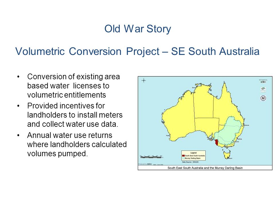 Old War Story Volumetric Conversion Project – SE South Australia Conversion of existing area based water licenses to volumetric entitlements Provided incentives for landholders to install meters and collect water use data.