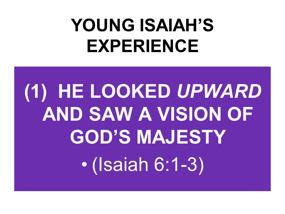 YOUNG ISAIAH'S EXPERIENCE (1) HE LOOKED UPWARD AND SAW A VISION OF GOD'S MAJESTY (Isaiah 6:1-3)