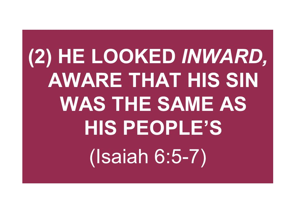 (2) HE LOOKED INWARD, AWARE THAT HIS SIN WAS THE SAME AS HIS PEOPLE'S (Isaiah 6:5-7)