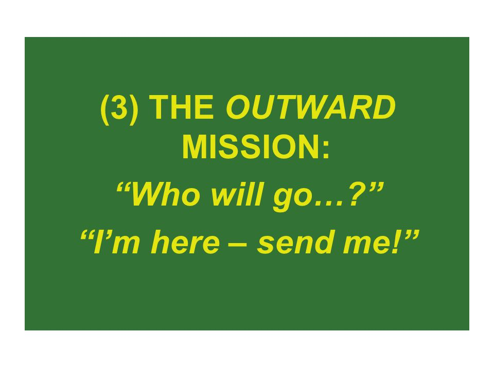 (3) THE OUTWARD MISSION: Who will go… I'm here – send me!